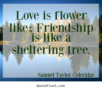 Make personalized picture sayings about friendship - Love is flower like; friendship is like a sheltering tree.