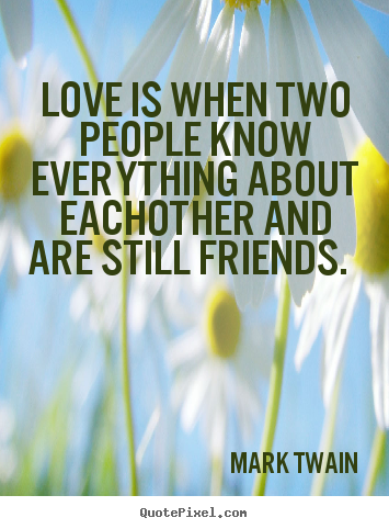 Love is when two people know everything about.. Mark Twain good friendship quote