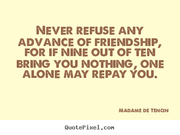 Friendship quotes - Never refuse any advance of friendship, for if nine out of ten bring you..