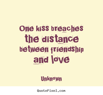 Friendship quotes - One kiss breaches the distance between friendship and love