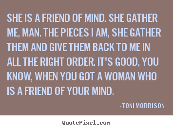 She is a friend of mind. she gather me, man. the pieces i am, she.. Toni Morrison good friendship quotes