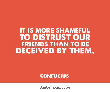 Friendship quote - It is more shameful to distrust our friends than to be deceived by them.