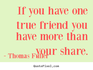 If you have one true friend you have more than your.. Thomas Fuller great friendship quote