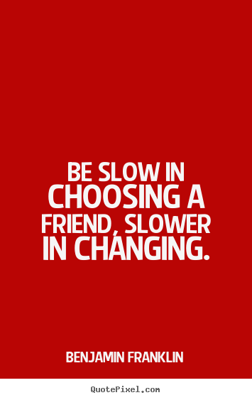 Benjamin Franklin picture quotes - Be slow in choosing a friend, slower in changing. - Friendship quotes