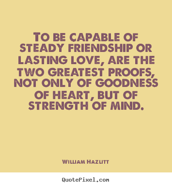 To be capable of steady friendship or lasting love, are the.. William Hazlitt best friendship quote