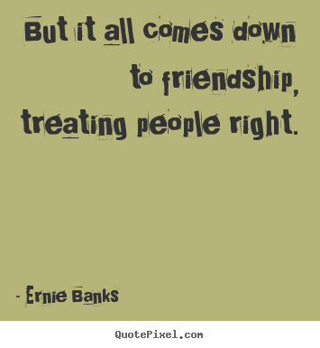 Quotes about friendship - But it all comes down to friendship, treating people right.