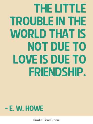 The little trouble in the world that is not due to love is due to.. E. W. Howe good friendship quotes