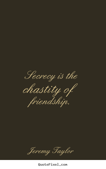Jeremy Taylor picture quotes - Secrecy is the chastity of friendship. - Friendship quotes