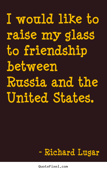 I would like to raise my glass to friendship between russia and the united.. Richard Lugar greatest friendship quote