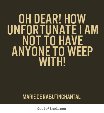 Create custom picture quotes about friendship - Oh dear! how unfortunate i am not to have anyone to weep..
