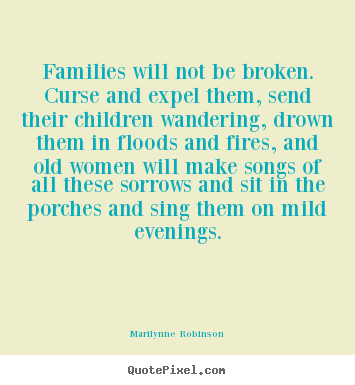 Marilynne Robinson picture quote - Families will not be broken. curse and expel them,.. - Friendship quote
