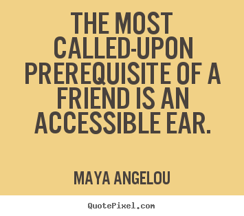 Diy picture quotes about friendship - The most called-upon prerequisite of a friend is an accessible..