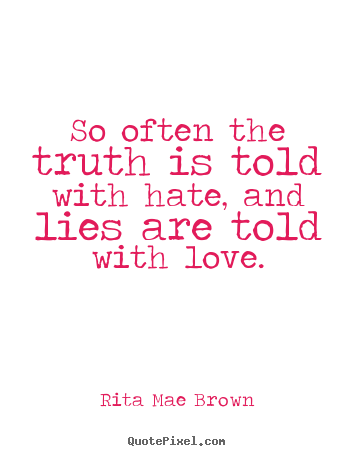 Quotes about friendship - So often the truth is told with hate, and lies are told with..