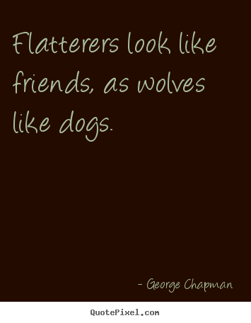 Friendship quote - Flatterers look like friends, as wolves like dogs.