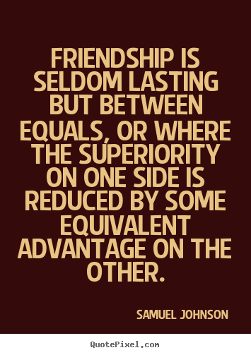 How to design poster quotes about friendship - Friendship is seldom lasting but between equals, or where..