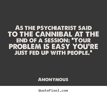 Friendship quotes - As the psychiatrist said to the cannibal at the end of a session:..