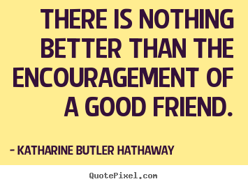 Friendship quote - There is nothing better than the encouragement..
