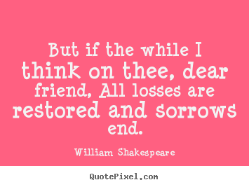 Quotes About Friendship   But If The While I Think On Thee, Dear Friend,