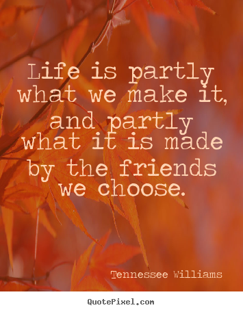 Quote about friendship - Life is partly what we make it, and partly..
