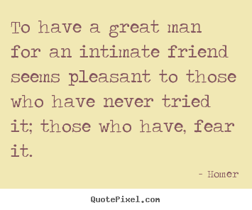 Friendship quotes - To have a great man for an intimate friend seems pleasant to those who..