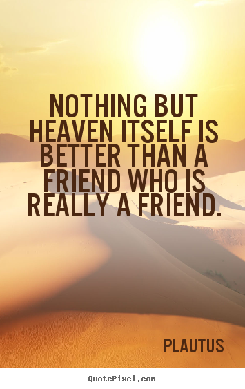 Plautus picture quotes - Nothing but heaven itself is better than a friend who is really.. - Friendship quotes
