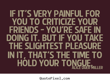 Alice Duer Miller picture quotes - If it's very painful for you to criticize your friends.. - Friendship quote