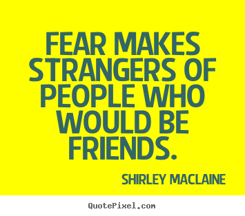 fear makes strangers of people who would be friends