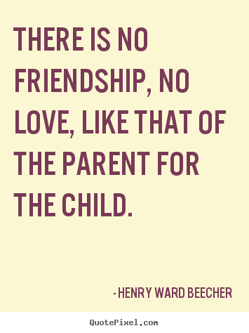 Henry Ward Beecher picture quotes - There is no friendship, no love, like that of the parent for the.. - Friendship sayings