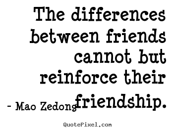The differences between friends cannot but reinforce their friendship. Mao Zedong  friendship quote