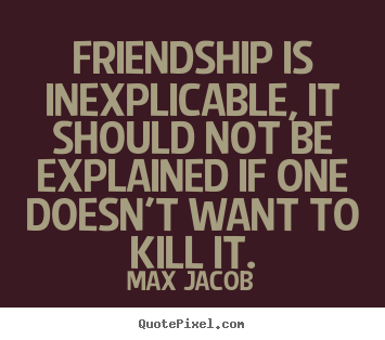 Diy picture quotes about friendship - Friendship is inexplicable, it should not be explained..