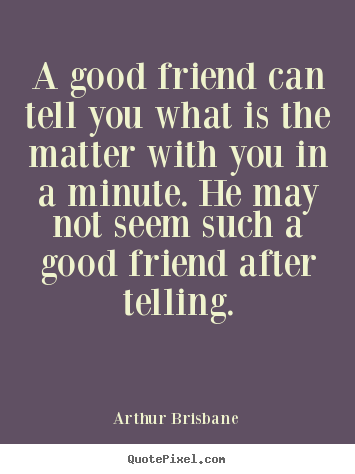 Friendship quotes - A good friend can tell you what is the matter with you in a minute...