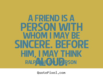 Friendship quotes - A friend is a person with whom i may be sincere. before..