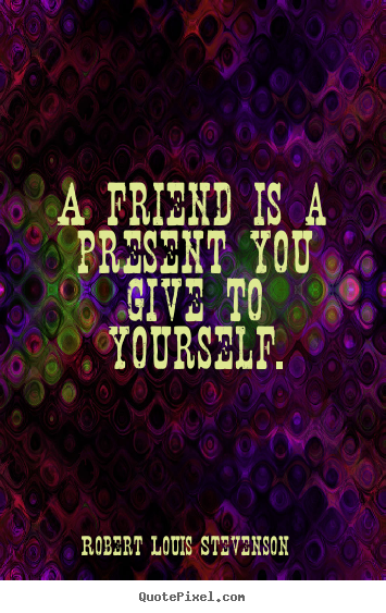 Robert Louis Stevenson image quotes - A friend is a present you give to yourself. - Friendship quotes