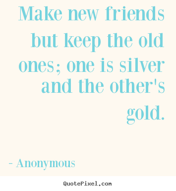 Make custom picture quote about friendship - Make new friends but keep the old ones; one is silver..