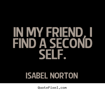 Create custom picture quote about friendship - In my friend, i find a second self.
