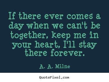 Friendship quotes - If there ever comes a day when we can't be together, keep..