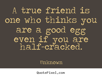 A True Friend Quotes Who You Are a Good Egg Thinks