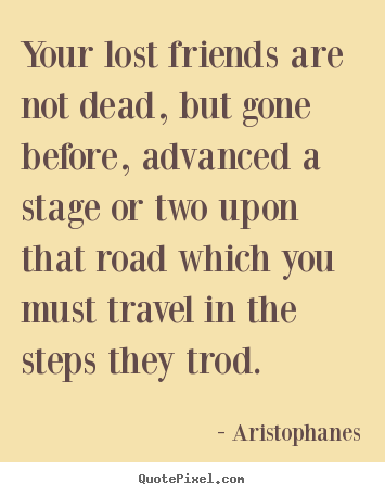 Aristophanes Picture Quotes   Your Lost Friends Are Not Dead, But Gone  Before, Advanced