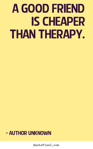 Quotes about friendship - A good friend is cheaper than therapy.