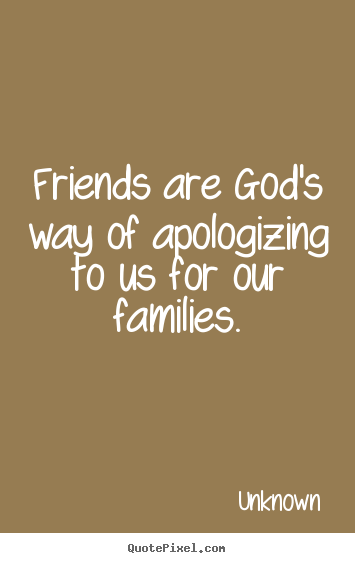 Friends are god's way of apologizing to us for our families. Unknown best friendship quote