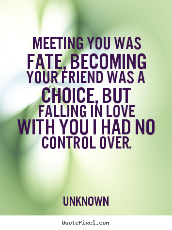 Unknown picture quotes - Meeting you was fate, becoming your friend was a choice, but falling.. - Friendship quote
