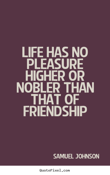 Samuel Johnson picture quotes - Life has no pleasure higher or nobler than that of friendship - Friendship quotes