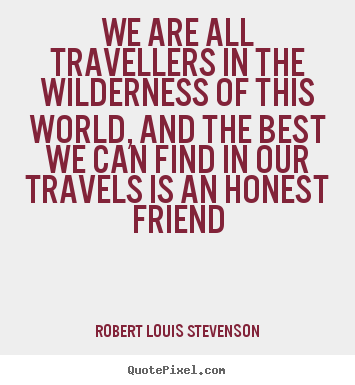 Friendship quote - We are all travellers in the wilderness of this world, and the best..