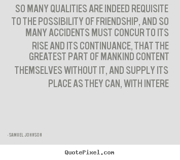 Samuel Johnson picture quotes - So many qualities are indeed requisite to.. - Friendship quote