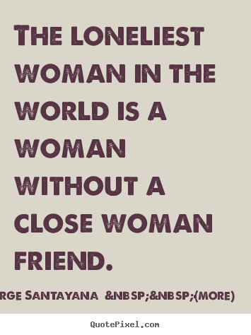 George Santayana    (more) picture quote - The loneliest woman in the world is a woman.. - Friendship quotes