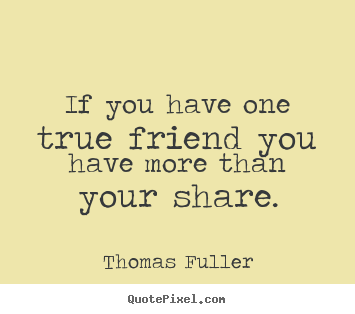 Friendship quotes - If you have one true friend you have more than your share.