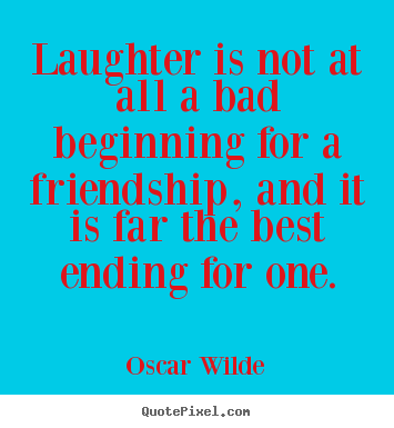 Oscar Wilde picture quotes - Laughter is not at all a bad beginning for.. - Friendship quotes