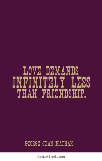 Quotes about friendship - Love demands infinitely less than friendship.