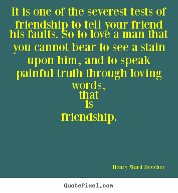 Henry Ward Beecher pictures sayings - It is one of the severest tests of friendship.. - Friendship quotes