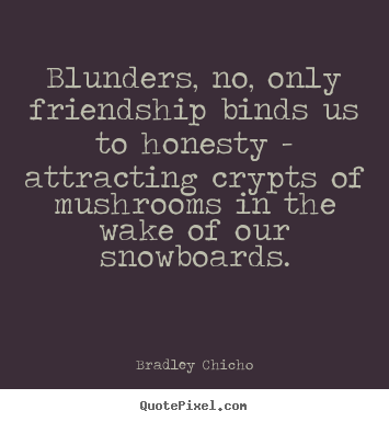 Make picture quote about friendship - Blunders, no, only friendship binds us to..